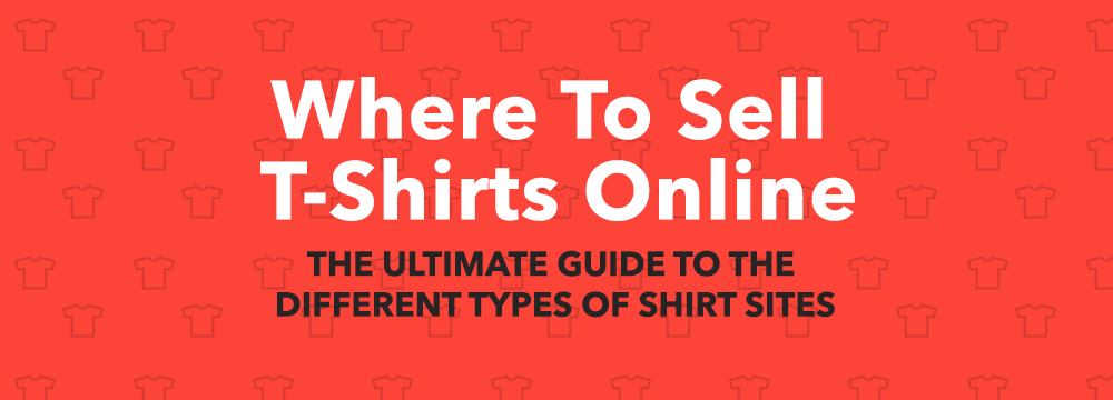 Where To Sell T-Shirts Online - The Ultimate Guide To T-Shirt Sites