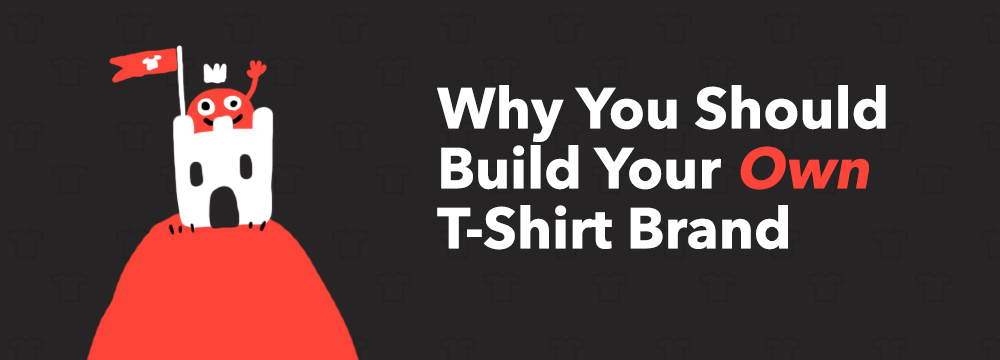 Why You Should Start Building Your Own T Shirt Brand Today