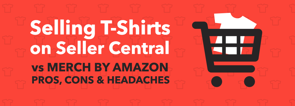 Selling T Shirts On Amazon Merch Vs Seller Central Pros