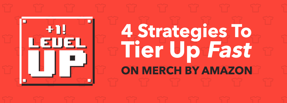 Got Your Merch By Amazon Approval? 4 Strategies To Help You Tier Up Fast