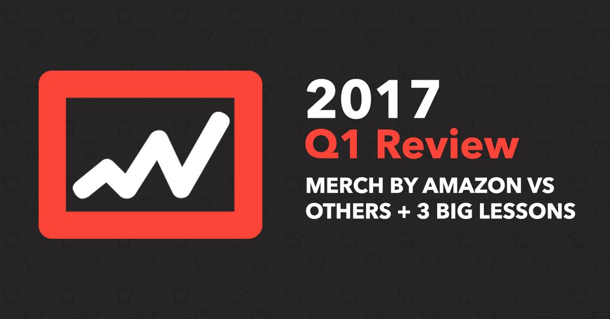 2017 Q1 Review [Merch By Amazon vs. Redbubble vs. Teepublic] + 3 Big Lessons