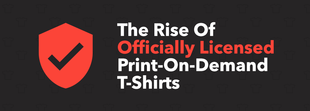 The Rise Of 'Officially Licensed' Print-On-Demand T-Shirts (& Merch
