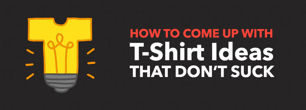 How To Come Up With T-Shirt Ideas